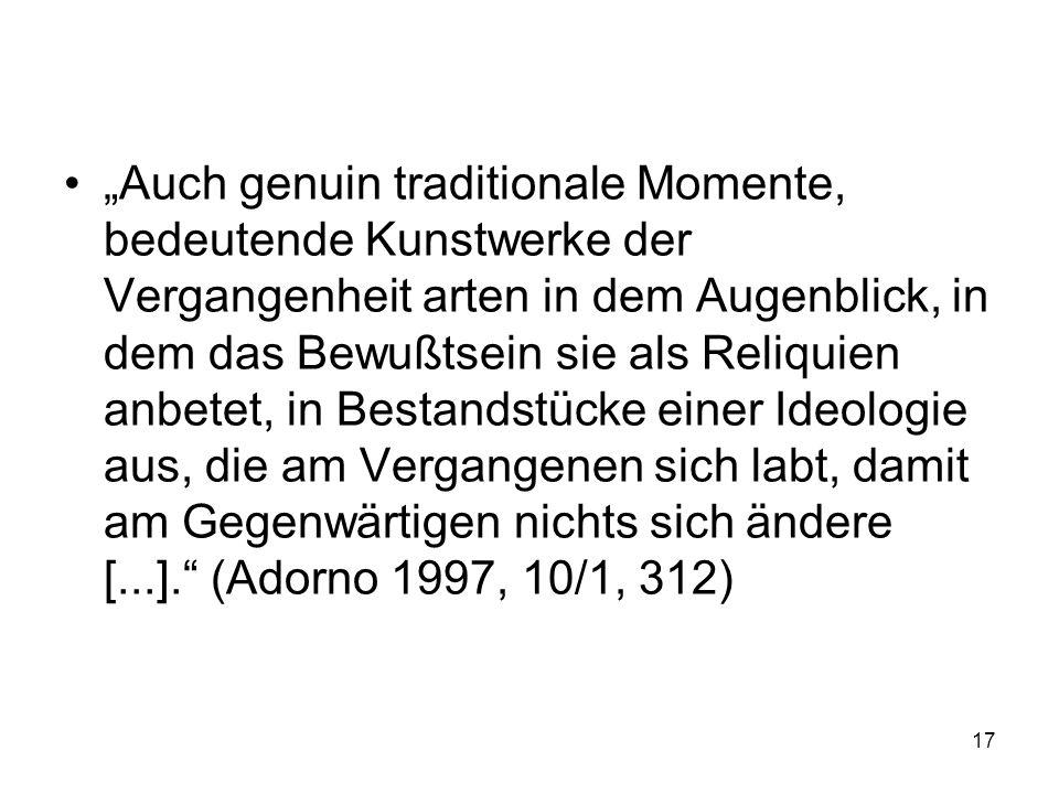 """""""Auch genuin traditionale Momente, bedeutende Kunstwerke der Vergangenheit arten in dem Augenblick, in dem das Bewußtsein sie als Reliquien anbetet, in Bestandstücke einer Ideologie aus, die am Vergangenen sich labt, damit am Gegenwärtigen nichts sich ändere [...]. (Adorno 1997, 10/1, 312)"""